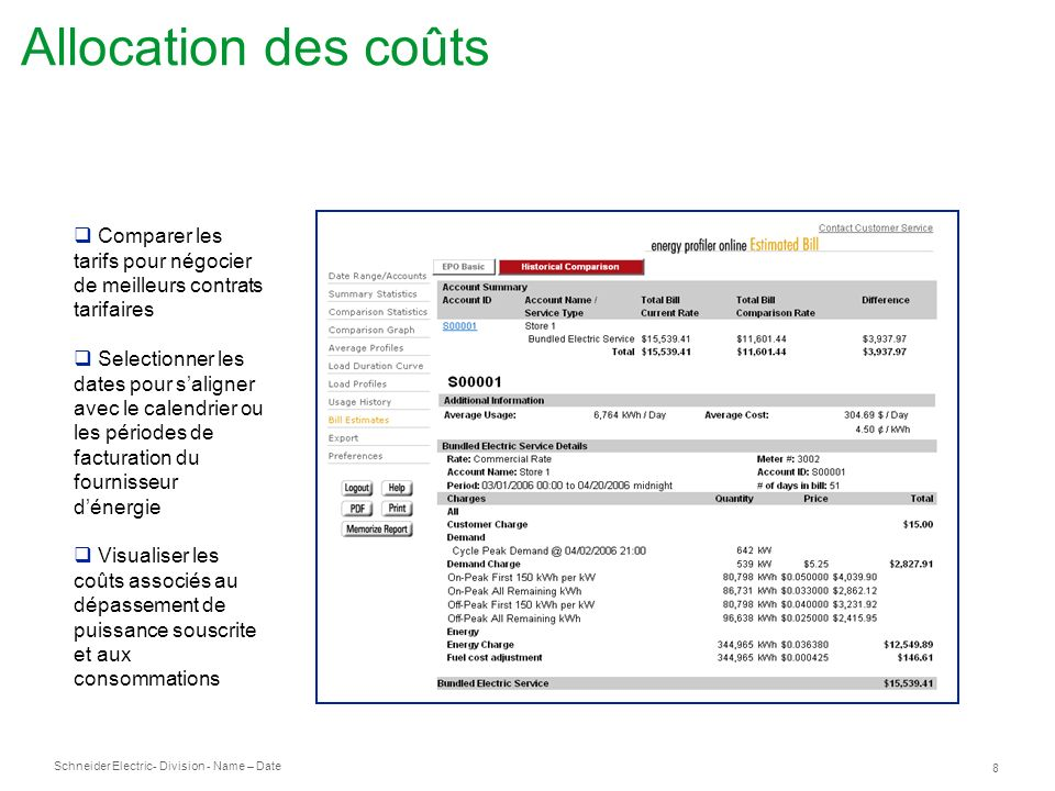 Schneider Electric 8 - Division - Name – Date Allocation des coûts Comparer les tarifs pour négocier de meilleurs contrats tarifaires Selectionner les dates pour saligner avec le calendrier ou les périodes de facturation du fournisseur dénergie Visualiser les coûts associés au dépassement de puissance souscrite et aux consommations