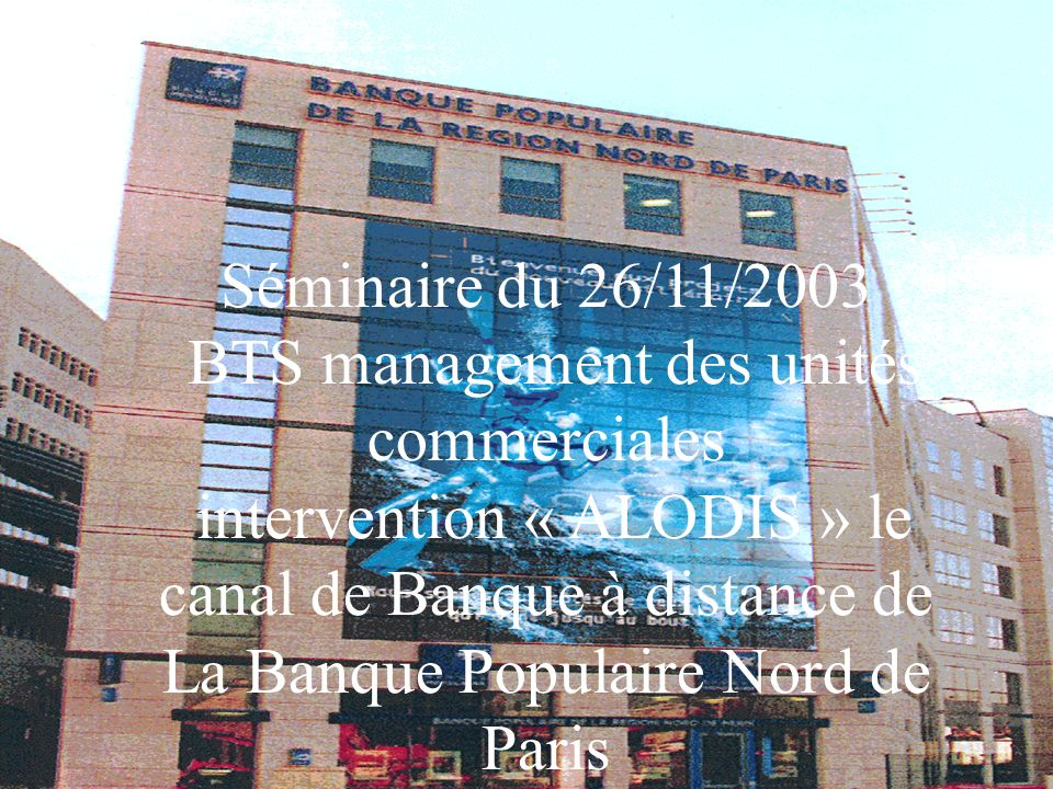 Séminaire du 26/11/2003 BTS management des unités commerciales intervention « ALODIS » le canal de Banque à distance de La Banque Populaire Nord de Pa