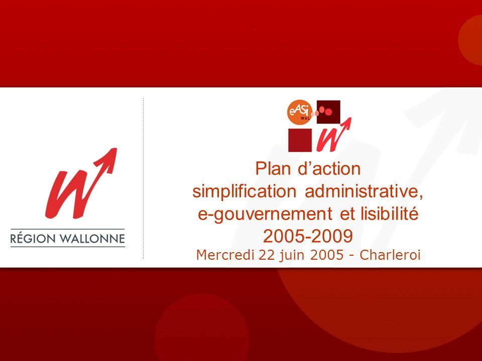 Plan daction simplification administrative, e-gouvernement et lisibilité 2005-2009 Mercredi 22 juin 2005 - Charleroi
