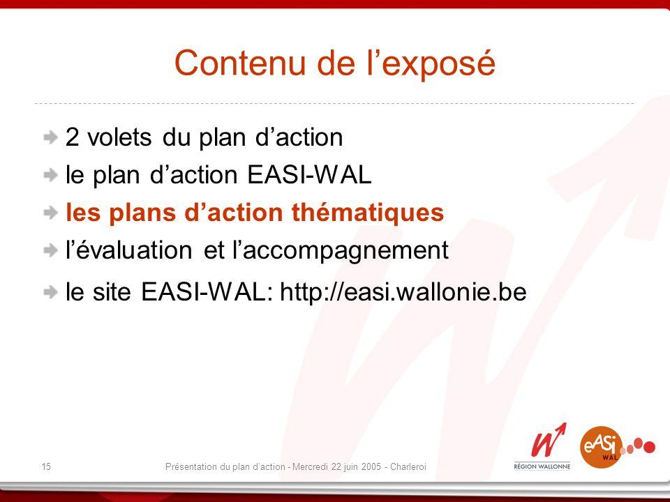 15Présentation du plan daction - Mercredi 22 juin 2005 - Charleroi Contenu de lexposé 2 volets du plan daction le plan daction EASI-WAL les plans daction thématiques lévaluation et laccompagnement le site EASI-WAL: http://easi.wallonie.be