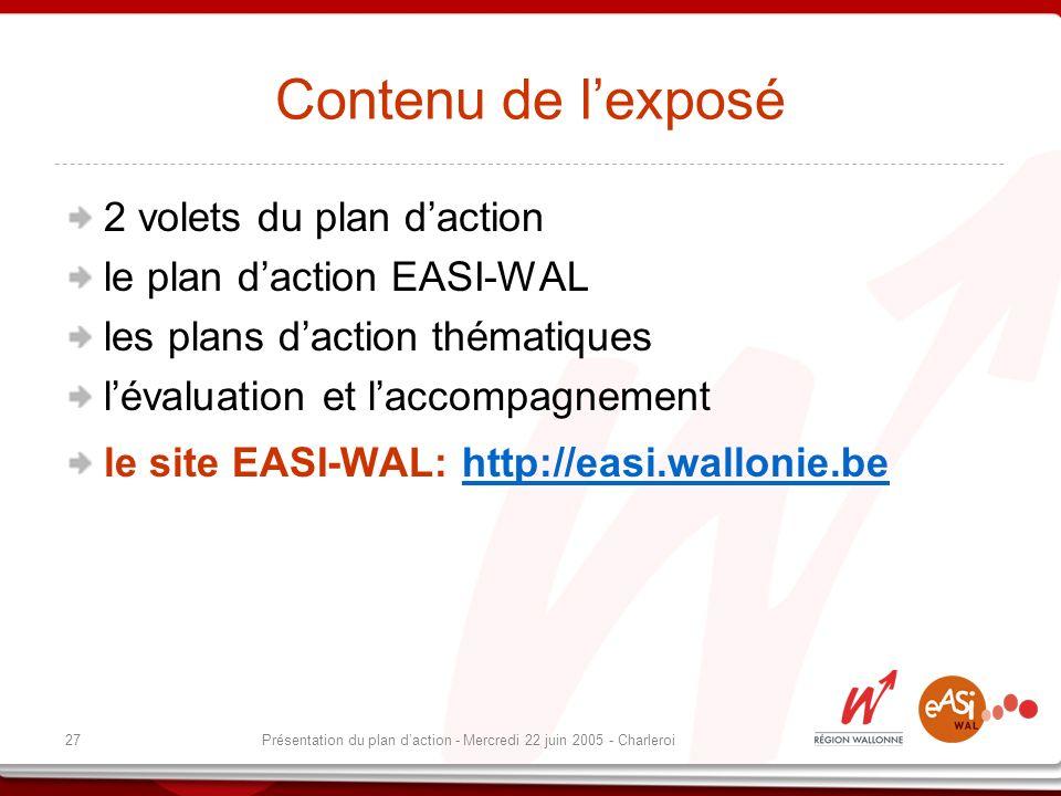 27Présentation du plan daction - Mercredi 22 juin 2005 - Charleroi Contenu de lexposé 2 volets du plan daction le plan daction EASI-WAL les plans daction thématiques lévaluation et laccompagnement le site EASI-WAL: http://easi.wallonie.behttp://easi.wallonie.be