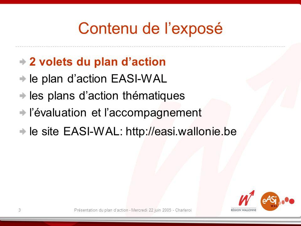 3Présentation du plan daction - Mercredi 22 juin 2005 - Charleroi Contenu de lexposé 2 volets du plan daction le plan daction EASI-WAL les plans daction thématiques lévaluation et laccompagnement le site EASI-WAL: http://easi.wallonie.be