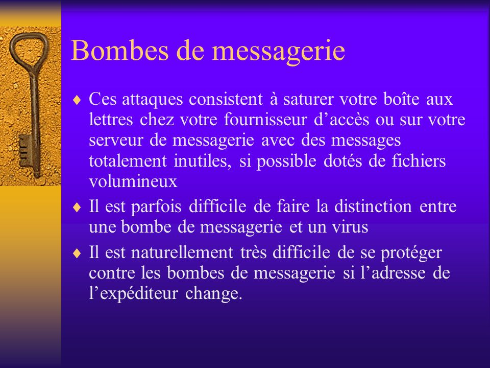 Bombes de messagerie Ces attaques consistent à saturer votre boîte aux lettres chez votre fournisseur daccès ou sur votre serveur de messagerie avec d