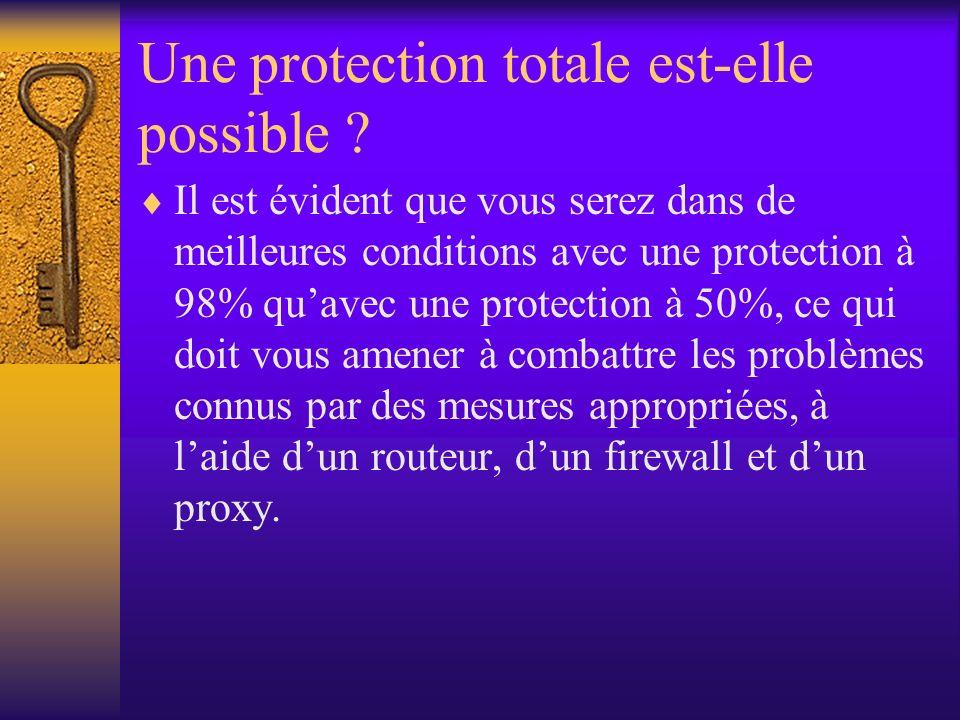 Une protection totale est-elle possible ? Il est évident que vous serez dans de meilleures conditions avec une protection à 98% quavec une protection