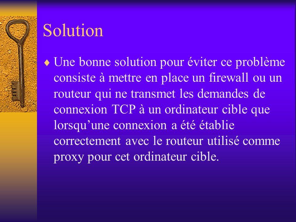 Solution Une bonne solution pour éviter ce problème consiste à mettre en place un firewall ou un routeur qui ne transmet les demandes de connexion TCP