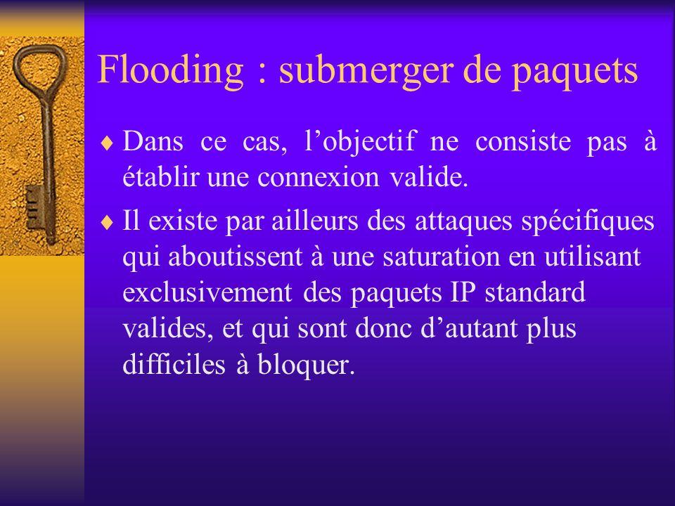 Flooding : submerger de paquets Dans ce cas, lobjectif ne consiste pas à établir une connexion valide. Il existe par ailleurs des attaques spécifiques