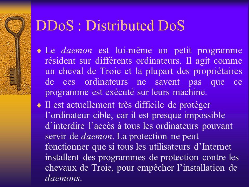 DDoS : Distributed DoS Le daemon est lui-même un petit programme résident sur différents ordinateurs. Il agit comme un cheval de Troie et la plupart d