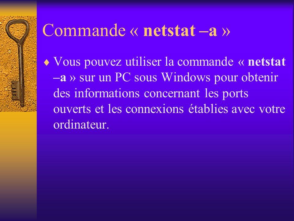 Commande « netstat –a » Vous pouvez utiliser la commande « netstat –a » sur un PC sous Windows pour obtenir des informations concernant les ports ouve