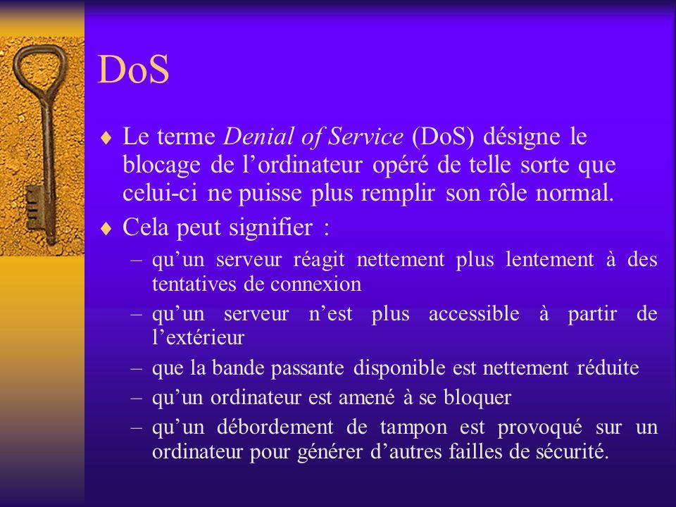 DoS Le terme Denial of Service (DoS) désigne le blocage de lordinateur opéré de telle sorte que celui-ci ne puisse plus remplir son rôle normal. Cela