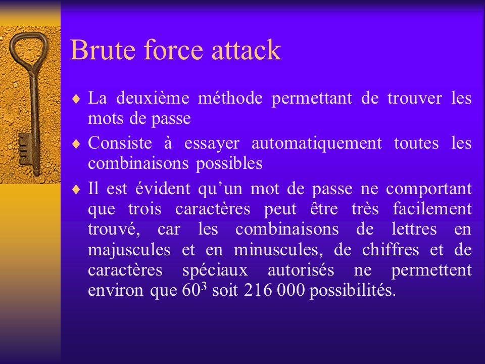 Brute force attack La deuxième méthode permettant de trouver les mots de passe Consiste à essayer automatiquement toutes les combinaisons possibles Il