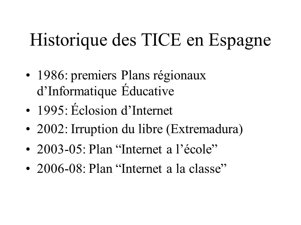Historique des TICE en Espagne 1986: premiers Plans régionaux dInformatique Éducative 1995: Éclosion dInternet 2002: Irruption du libre (Extremadura) 2003-05: Plan Internet a lécole 2006-08: Plan Internet a la classe