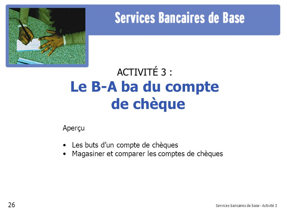 Services bancaires de base - Activité 3 ACTIVITÉ 3 : Le B-A ba du compte de chèque Aperçu Les buts dun compte de chèques Magasiner et comparer les com