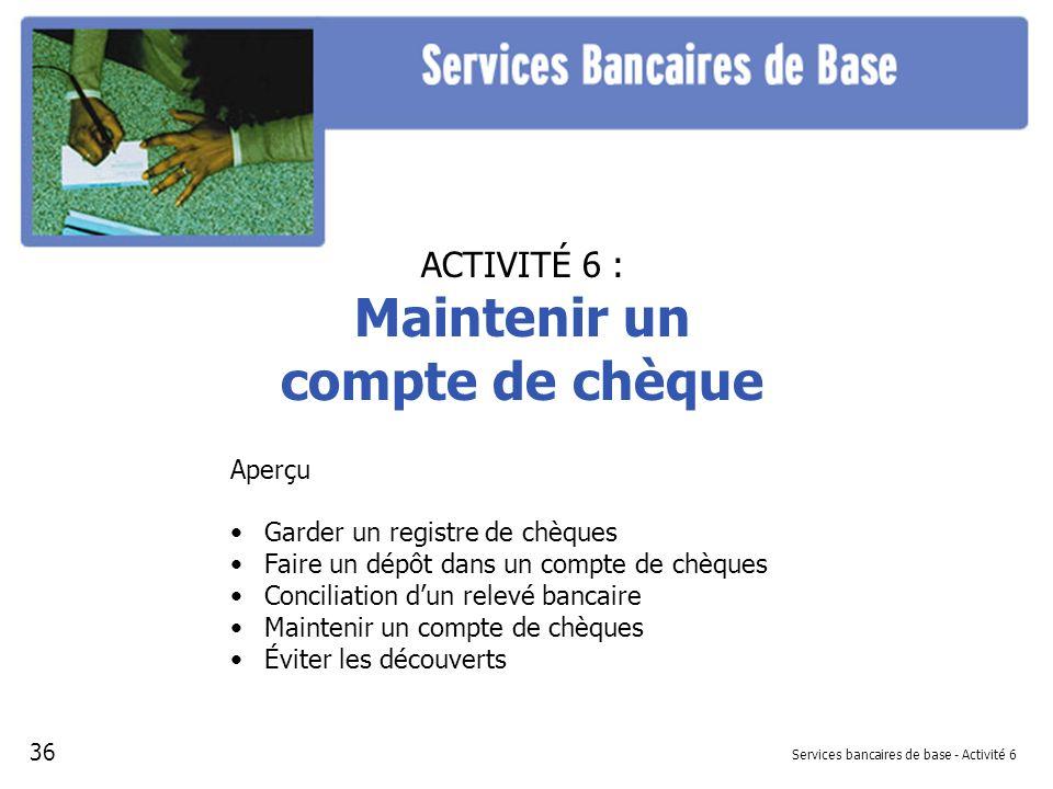 Services bancaires de base - Activité 6 ACTIVITÉ 6 : Maintenir un compte de chèque Aperçu Garder un registre de chèques Faire un dépôt dans un compte