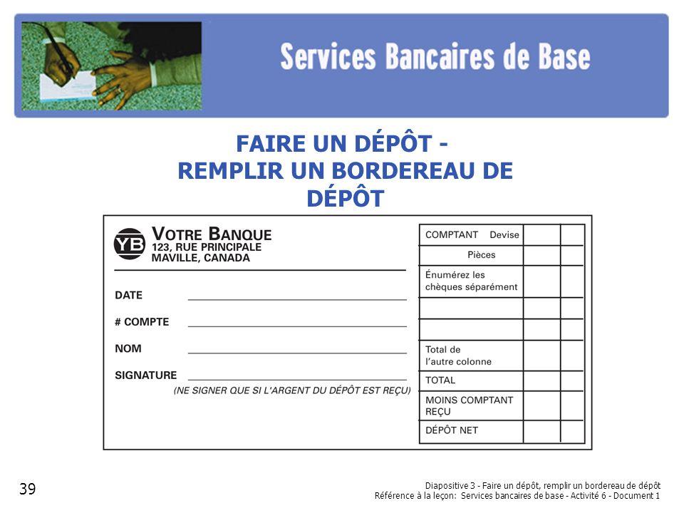 Diapositive 3 - Faire un dépôt, remplir un bordereau de dépôt Référence à la leçon: Services bancaires de base - Activité 6 - Document 1 FAIRE UN DÉPÔ