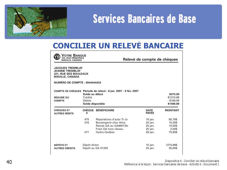 Diapositive 4 - Concilier un relevé bancaire Référence à la leçon: Services bancaires de base - Activité 6 - Document 1 CONCILIER UN RELEVÉ BANCAIRE 4