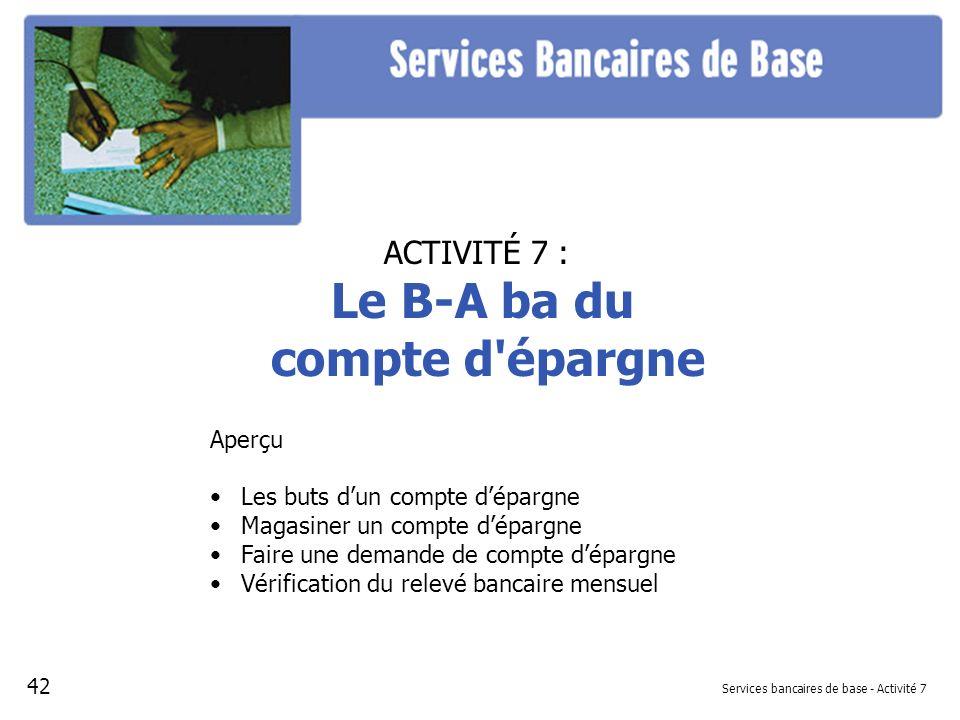 Services bancaires de base - Activité 7 ACTIVITÉ 7 : Le B-A ba du compte d'épargne Aperçu Les buts dun compte dépargne Magasiner un compte dépargne Fa