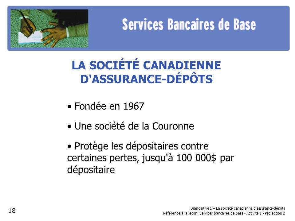LA SOCIÉTÉ CANADIENNE D'ASSURANCE-DÉPÔTS Fondée en 1967 Une société de la Couronne Protège les dépositaires contre certaines pertes, jusqu'à 100 000$