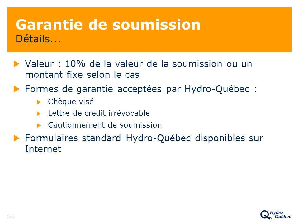 39 Garantie de soumission Détails... Valeur : 10% de la valeur de la soumission ou un montant fixe selon le cas Formes de garantie acceptées par Hydro