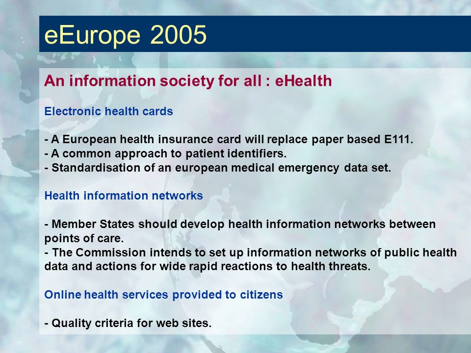 eEurope 2005 An information society for all : eHealth Electronic health cards - A European health insurance card will replace paper based E111. - A co