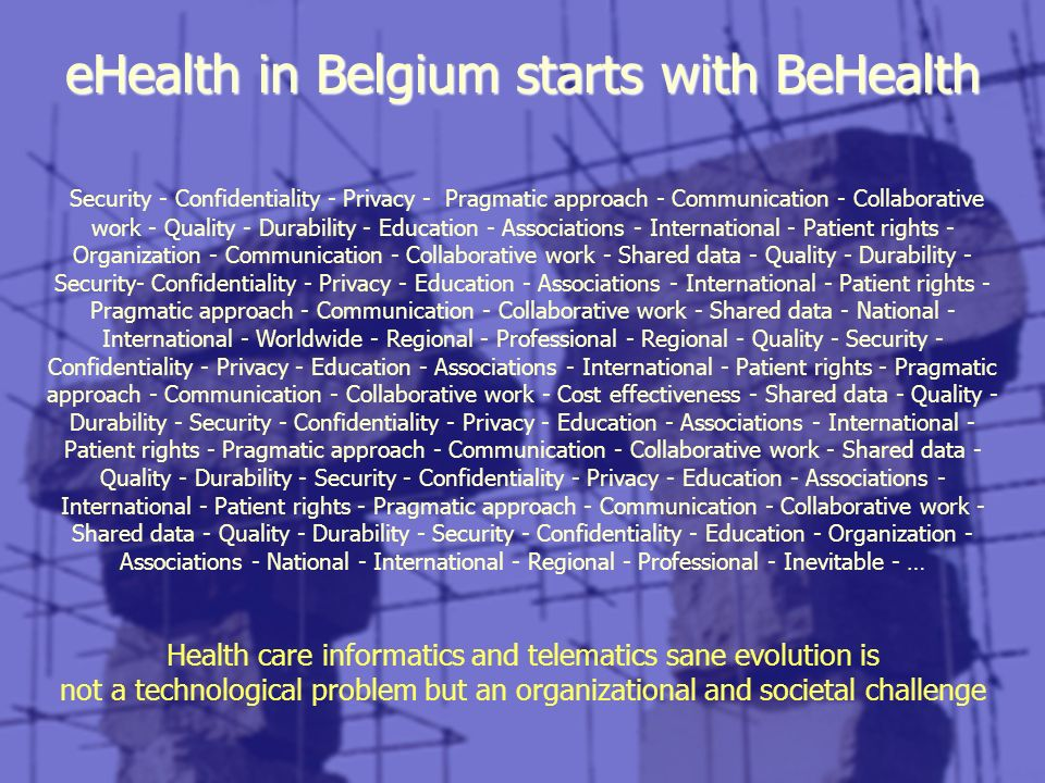 eHealth in Belgium starts with BeHealth Security - Confidentiality - Privacy - Pragmatic approach - Communication - Collaborative work - Quality - Dur