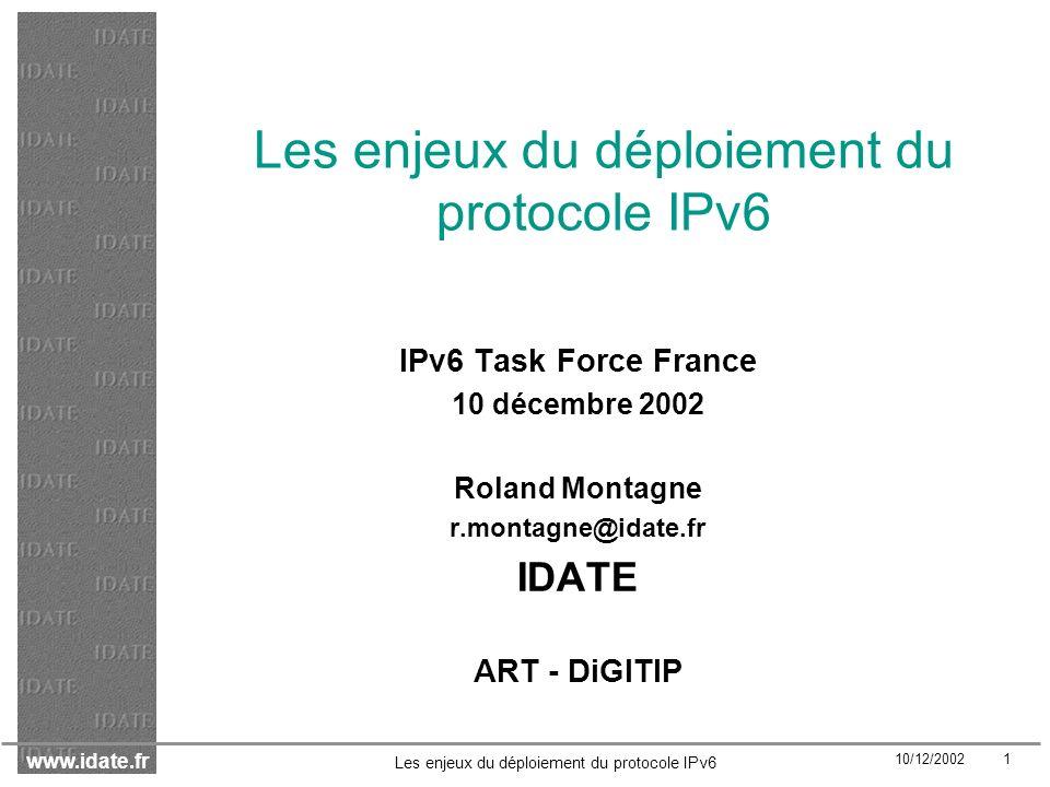 www.idate.fr 10/12/2002 52 Les enjeux du déploiement du protocole IPv6 Conséquences sur les acteurs Scénario de basculement rapide Scénario de multimédia mobile Scénario de transition modérée Equipementiers télécoms++++ Equipementiers EGP++- + Opérateurs de backbone++- - Opérateurs mobiles++++ Fournisseurs de services+++ ISP++-+ -: conséquences négligeables+ : conséquences fortes -- : conséquences faibles ++ : conséquences très fortes