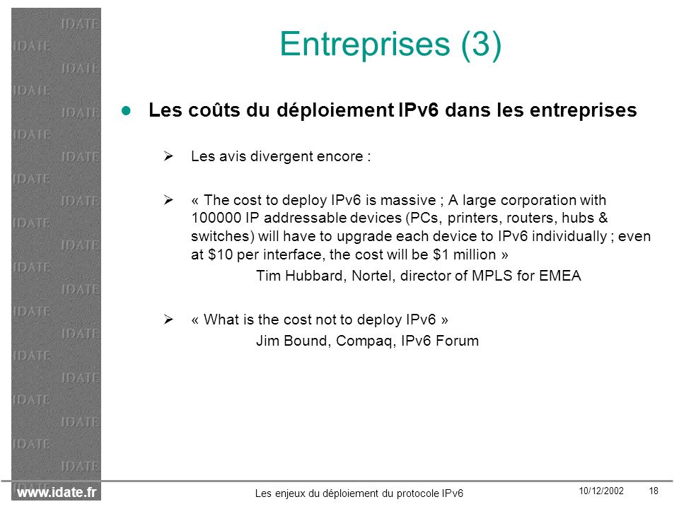 www.idate.fr 10/12/2002 18 Les enjeux du déploiement du protocole IPv6 Entreprises (3) Les coûts du déploiement IPv6 dans les entreprises Les avis divergent encore : « The cost to deploy IPv6 is massive ; A large corporation with 100000 IP addressable devices (PCs, printers, routers, hubs & switches) will have to upgrade each device to IPv6 individually ; even at $10 per interface, the cost will be $1 million » Tim Hubbard, Nortel, director of MPLS for EMEA « What is the cost not to deploy IPv6 » Jim Bound, Compaq, IPv6 Forum