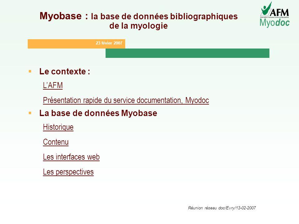 23 févier 2007 Myo doc Réunion réseau doc/Evry/13-02-2007 Myobase : la base de données bibliographiques de la myologie Le contexte : LAFM Présentation