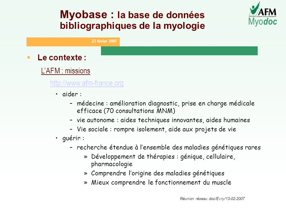 23 févier 2007 Myo doc Réunion réseau doc/Evry/13-02-2007 Myobase : la base de données bibliographiques de la myologie Le contexte : LAFM : missions h
