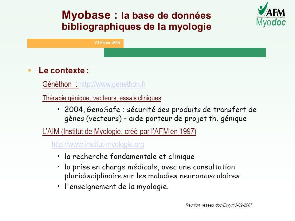 23 févier 2007 Myo doc Réunion réseau doc/Evry/13-02-2007 Myobase : la base de données bibliographiques de la myologie Le contexte : Généthon : http:/