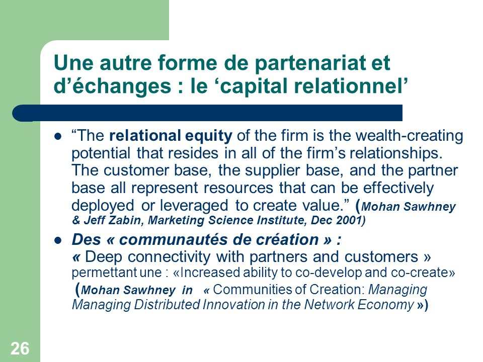 26 Une autre forme de partenariat et déchanges : le capital relationnel The relational equity of the firm is the wealth-creating potential that resides in all of the firms relationships.