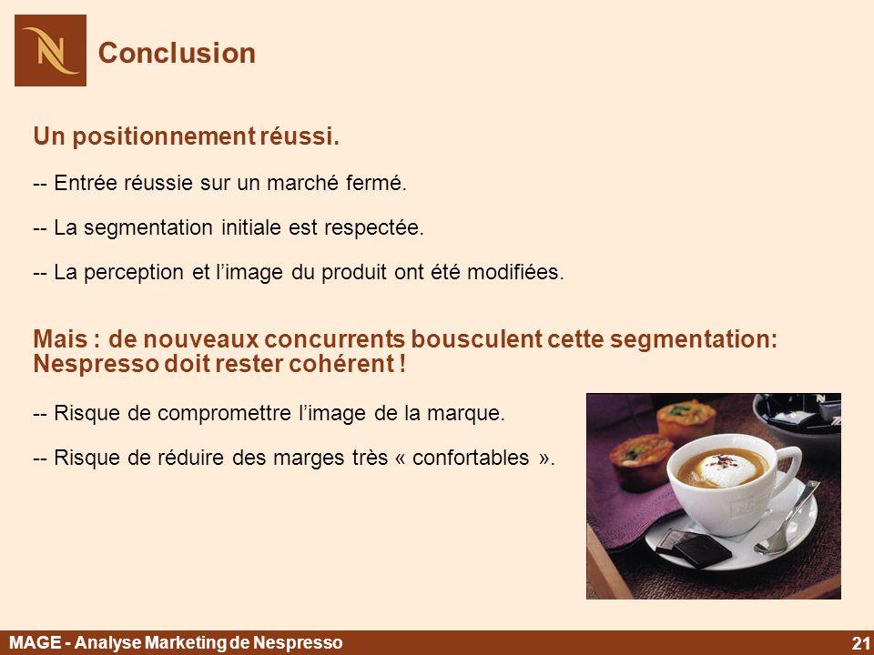 MAGE - Analyse Marketing de Nespresso 21 Conclusion Un positionnement réussi. -- Entrée réussie sur un marché fermé. -- La segmentation initiale est r