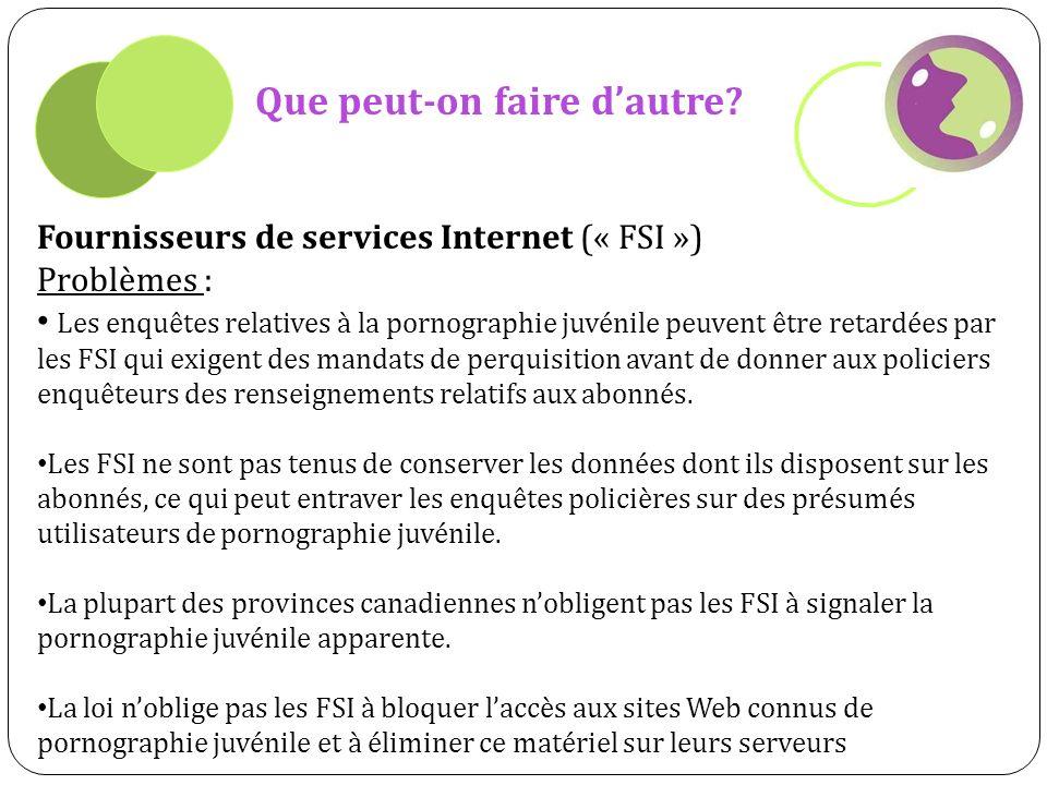 Que peut-on faire dautre? Fournisseurs de services Internet (« FSI ») Problèmes : Les enquêtes relatives à la pornographie juvénile peuvent être retar