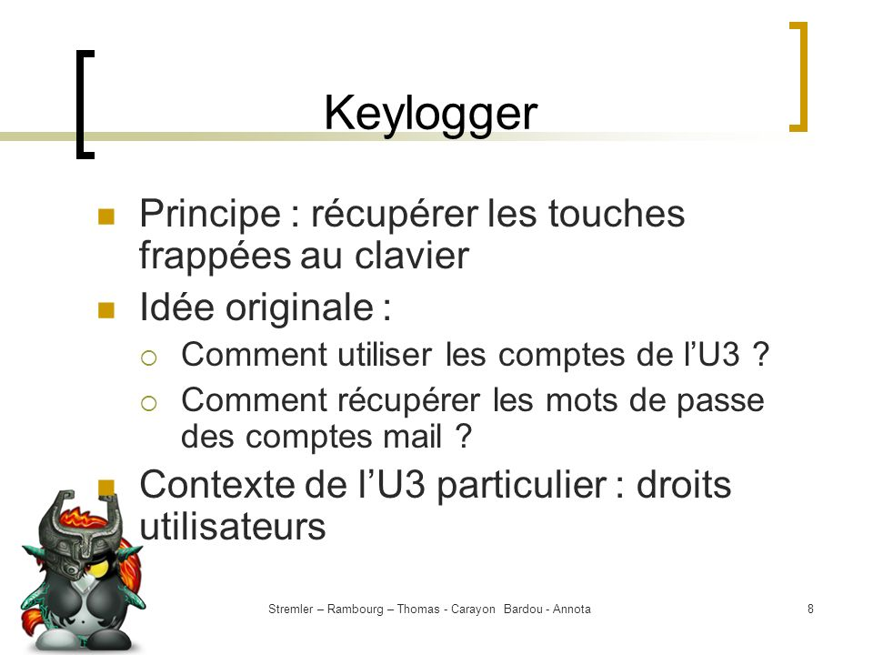 Stremler – Rambourg – Thomas - Carayon Bardou - Annota8 Keylogger Principe : récupérer les touches frappées au clavier Idée originale : Comment utilis