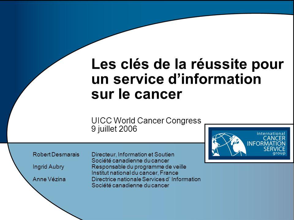 Les clés de la réussite pour un service dinformation sur le cancer UICC World Cancer Congress 9 juillet 2006 Robert DesmaraisDirecteur, Information et