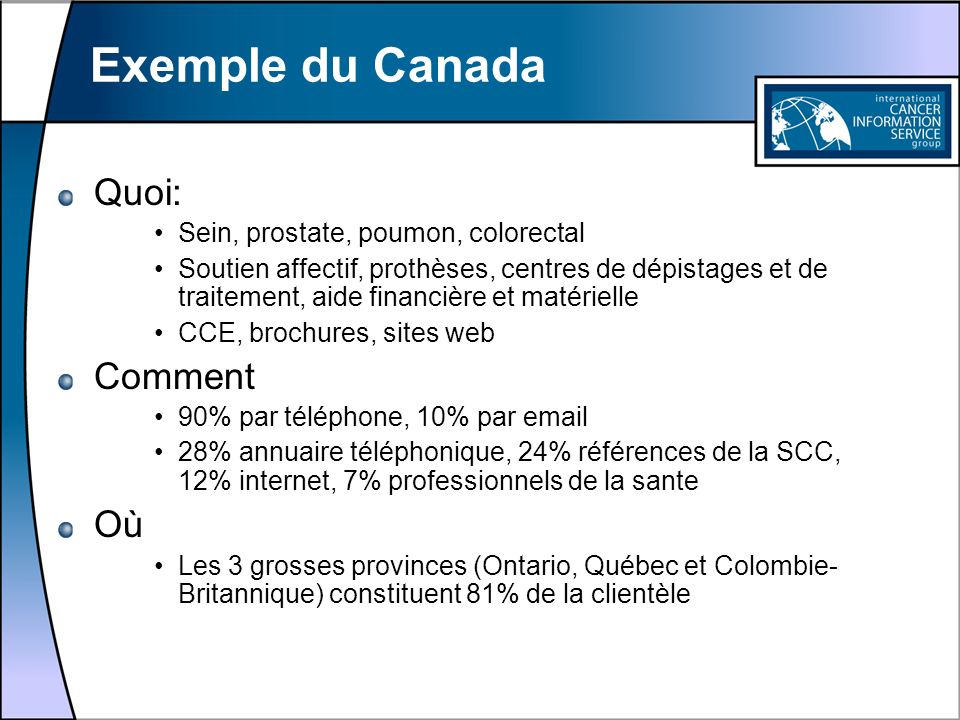 Exemple du Canada Quoi: Sein, prostate, poumon, colorectal Soutien affectif, prothèses, centres de dépistages et de traitement, aide financière et mat