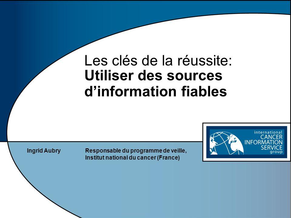 Les clés de la réussite: Utiliser des sources dinformation fiables Ingrid AubryResponsable du programme de veille, Institut national du cancer (France