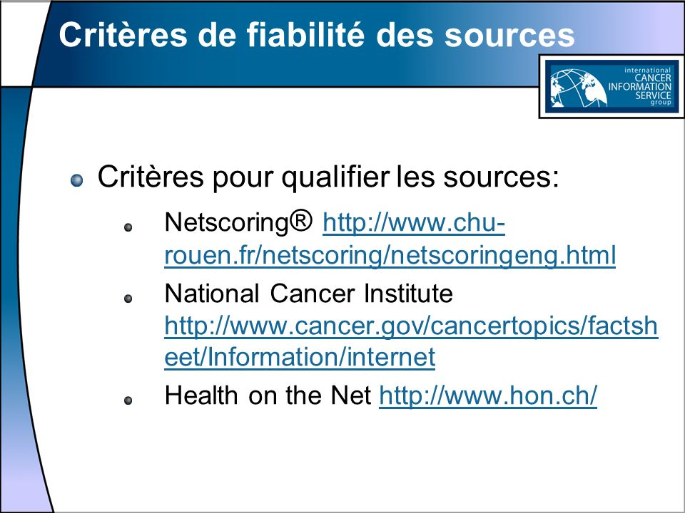 Critères de fiabilité des sources Critères pour qualifier les sources: Netscoring ® http://www.chu- rouen.fr/netscoring/netscoringeng.html http://www.chu- rouen.fr/netscoring/netscoringeng.html National Cancer Institute http://www.cancer.gov/cancertopics/factsh eet/Information/internet http://www.cancer.gov/cancertopics/factsh eet/Information/internet Health on the Net http://www.hon.ch/http://www.hon.ch/