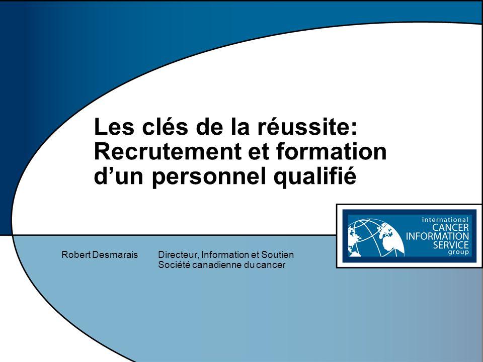 Les clés de la réussite: Recrutement et formation dun personnel qualifié Robert DesmaraisDirecteur, Information et Soutien Société canadienne du cance