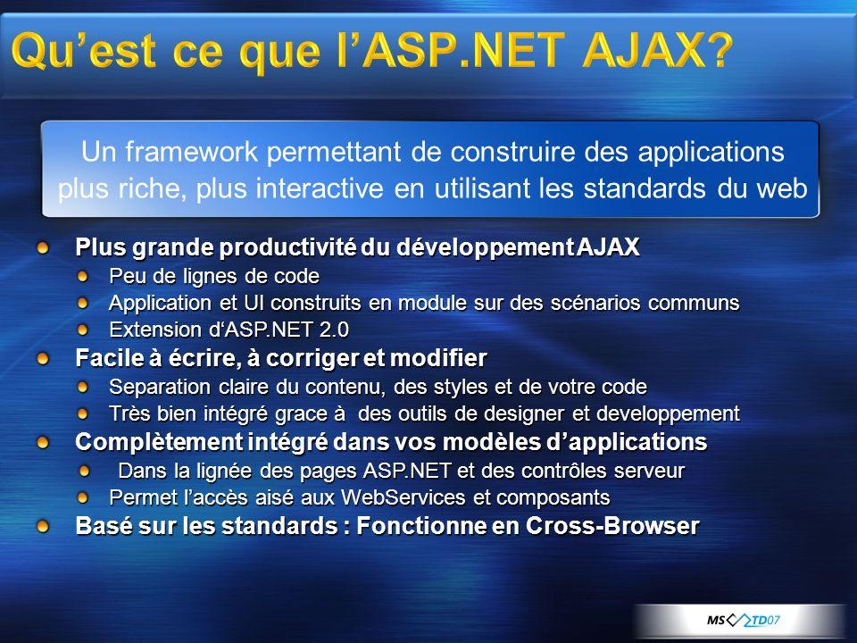 Plus grande productivité du développement AJAX Peu de lignes de code Application et UI construits en module sur des scénarios communs Extension dASP.NET 2.0 Facile à écrire, à corriger et modifier Separation claire du contenu, des styles et de votre code Très bien intégré grace à des outils de designer et developpement Complètement intégré dans vos modèles dapplications Dans la lignée des pages ASP.NET et des contrôles serveur Permet laccès aisé aux WebServices et composants Basé sur les standards : Fonctionne en Cross-Browser Un framework permettant de construire des applications plus riche, plus interactive en utilisant les standards du web