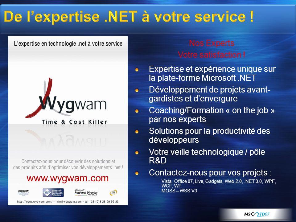 Expertise et expérience unique sur la plate-forme Microsoft.NET Développement de projets avant- gardistes et denvergure Coaching/Formation « on the job » par nos experts Solutions pour la productivité des développeurs Votre veille technologique / pôle R&D Contactez-nous pour vos projets : Vista, Office 07, Live, Gadgets, Web 2.0,.NET 3.0, WPF, WCF, WF, MOSS – WSS V3 Nos Experts Votre satisfaction .