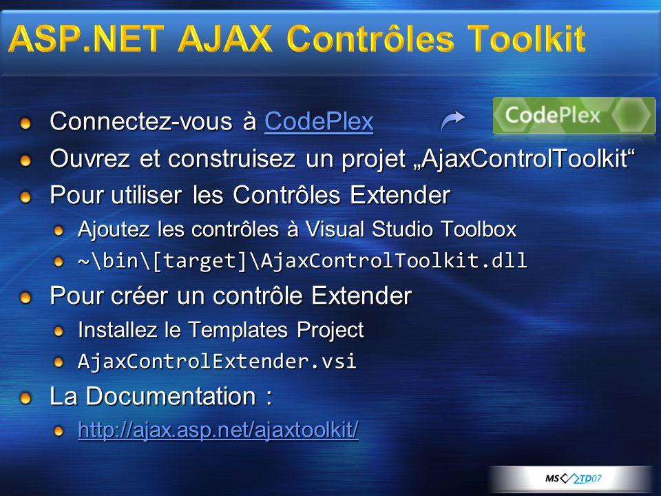 Connectez-vous à CodePlex CodePlex Ouvrez et construisez un projet AjaxControlToolkit Pour utiliser les Contrôles Extender Ajoutez les contrôles à Visual Studio Toolbox ~\bin\[target]\AjaxControlToolkit.dll Pour créer un contrôle Extender Installez le Templates Project AjaxControlExtender.vsi La Documentation : http://ajax.asp.net/ajaxtoolkit/