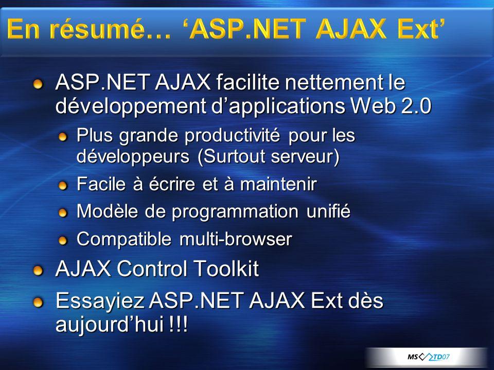 ASP.NET AJAX facilite nettement le développement dapplications Web 2.0 Plus grande productivité pour les développeurs (Surtout serveur) Facile à écrire et à maintenir Modèle de programmation unifié Compatible multi-browser AJAX Control Toolkit Essayiez ASP.NET AJAX Ext dès aujourdhui !!!