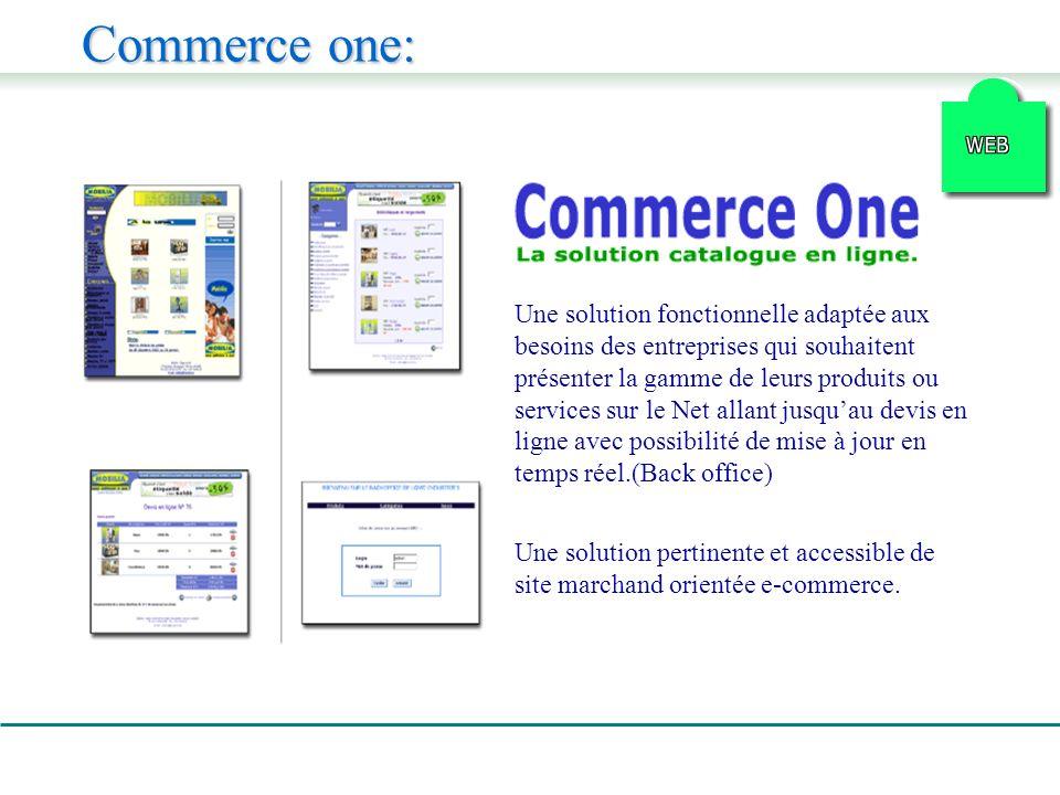 Commerce one: Une solution fonctionnelle adaptée aux besoins des entreprises qui souhaitent présenter la gamme de leurs produits ou services sur le Net allant jusquau devis en ligne avec possibilité de mise à jour en temps réel.(Back office) Une solution pertinente et accessible de site marchand orientée e-commerce.
