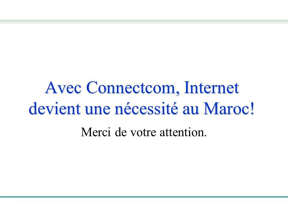 Avec Connectcom, Internet devient une nécessité au Maroc! Merci de votre attention.
