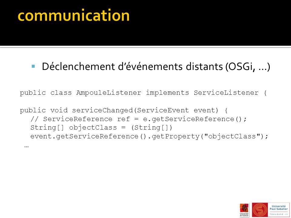 Déclenchement dévénements distants (OSGi, …) public class AmpouleListener implements ServiceListener { public void serviceChanged(ServiceEvent event) { // ServiceReference ref = e.getServiceReference(); String[] objectClass = (String[]) event.getServiceReference().getProperty( objectClass ); …