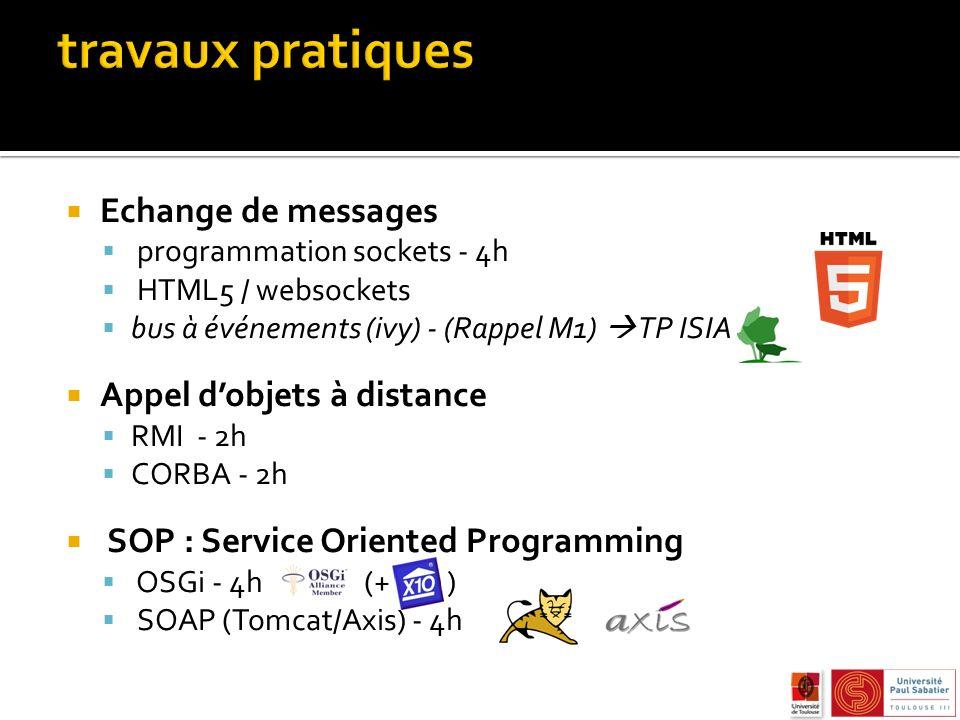 Echange de messages programmation sockets - 4h HTML5 / websockets bus à événements (ivy) - (Rappel M1) TP ISIA Appel dobjets à distance RMI - 2h CORBA - 2h SOP : Service Oriented Programming OSGi - 4h (+ ) SOAP (Tomcat/Axis) - 4h