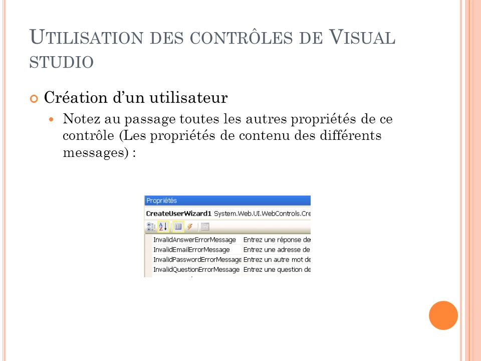 U TILISATION DES CONTRÔLES DE V ISUAL STUDIO Création dun utilisateur Notez au passage toutes les autres propriétés de ce contrôle (Les propriétés de