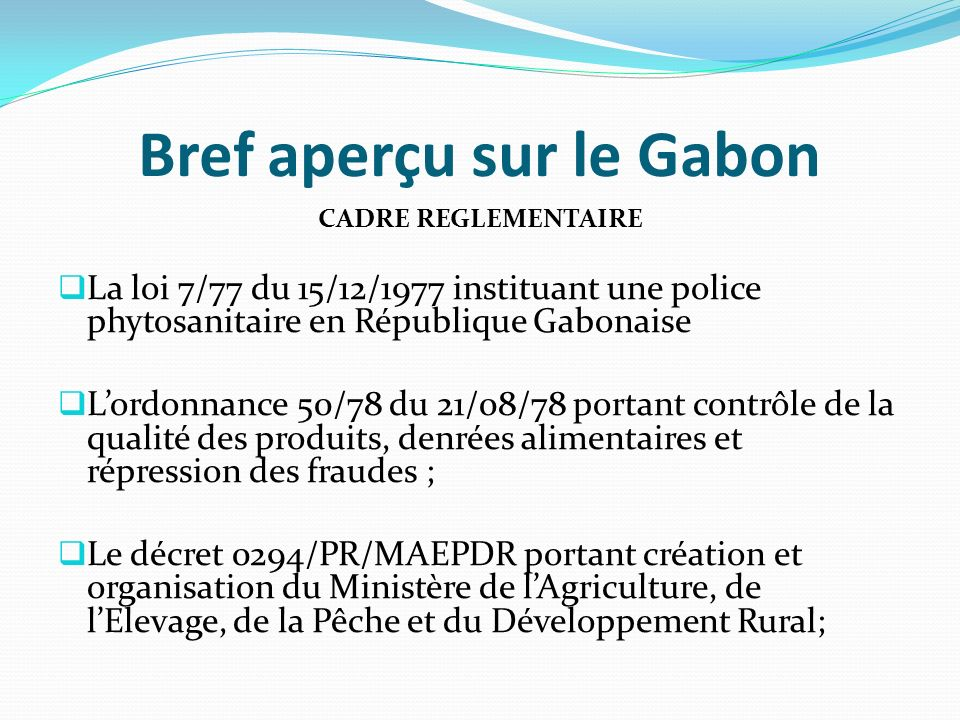 Bref aperçu sur le Gabon CADRE REGLEMENTAIRE La loi 7/77 du 15/12/1977 instituant une police phytosanitaire en République Gabonaise Lordonnance 50/78 du 21/08/78 portant contrôle de la qualité des produits, denrées alimentaires et répression des fraudes ; Le décret 0294/PR/MAEPDR portant création et organisation du Ministère de lAgriculture, de lElevage, de la Pêche et du Développement Rural;