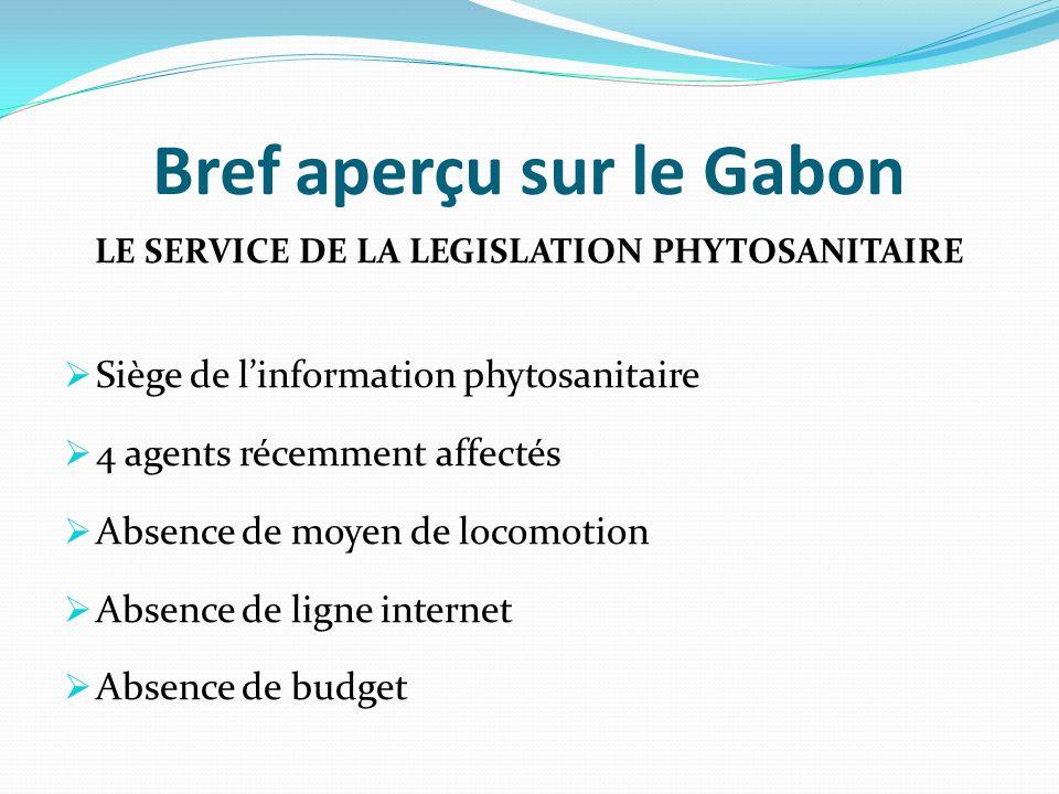 Bref aperçu sur le Gabon LE SERVICE DE LA LEGISLATION PHYTOSANITAIRE Siège de linformation phytosanitaire 4 agents récemment affectés Absence de moyen