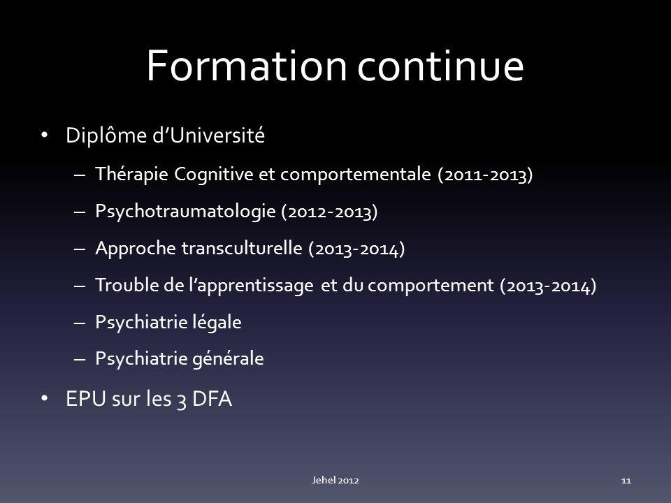 Formation continue Diplôme dUniversité – Thérapie Cognitive et comportementale (2011-2013) – Psychotraumatologie (2012-2013) – Approche transculturelle (2013-2014) – Trouble de lapprentissage et du comportement (2013-2014) – Psychiatrie légale – Psychiatrie générale EPU sur les 3 DFA Jehel 201211